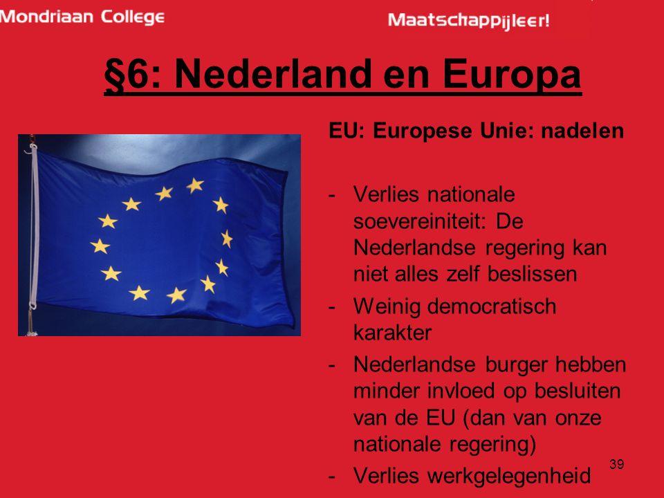 39 EU: Europese Unie: nadelen -Verlies nationale soevereiniteit: De Nederlandse regering kan niet alles zelf beslissen -Weinig democratisch karakter -Nederlandse burger hebben minder invloed op besluiten van de EU (dan van onze nationale regering) -Verlies werkgelegenheid §6: Nederland en Europa