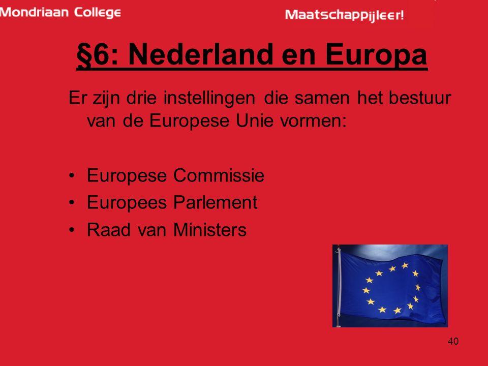 40 Er zijn drie instellingen die samen het bestuur van de Europese Unie vormen: Europese Commissie Europees Parlement Raad van Ministers §6: Nederland en Europa