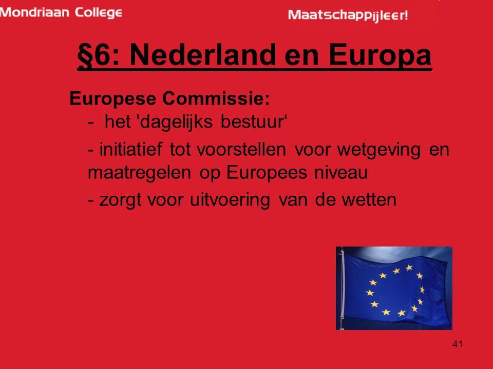 41 Europese Commissie: - het dagelijks bestuur' - initiatief tot voorstellen voor wetgeving en maatregelen op Europees niveau - zorgt voor uitvoering van de wetten §6: Nederland en Europa