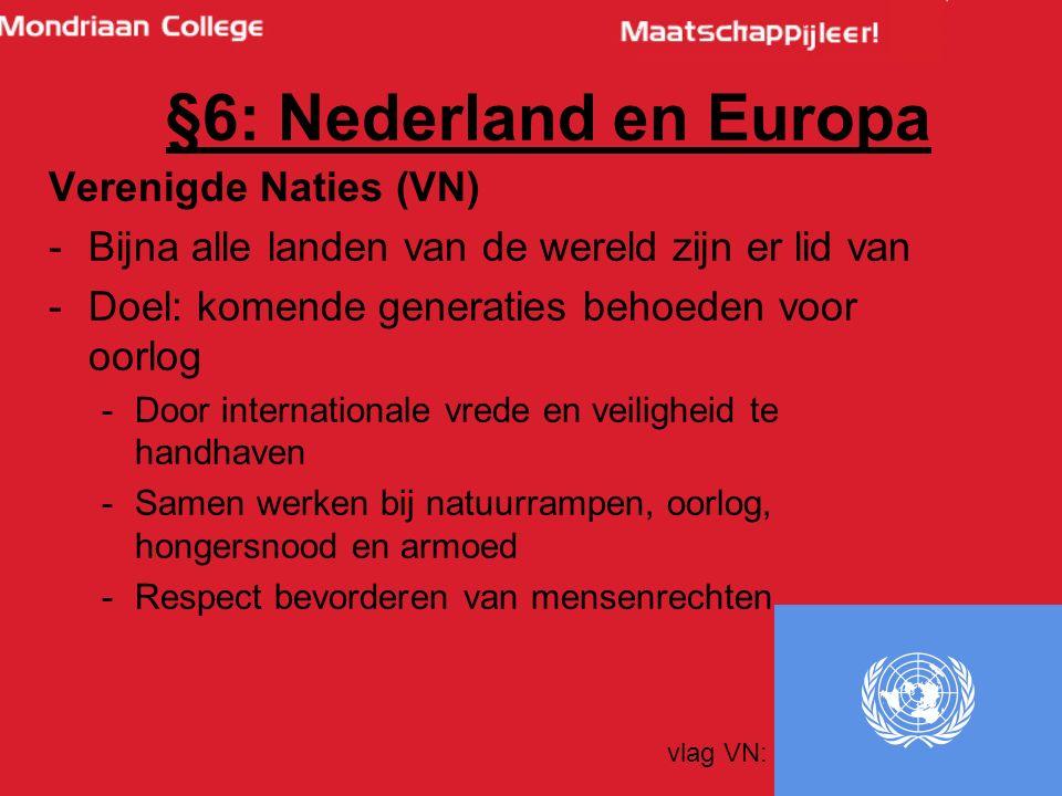 46 Verenigde Naties (VN) -Bijna alle landen van de wereld zijn er lid van -Doel: komende generaties behoeden voor oorlog -Door internationale vrede en veiligheid te handhaven -Samen werken bij natuurrampen, oorlog, hongersnood en armoed -Respect bevorderen van mensenrechten vlag VN: §6: Nederland en Europa