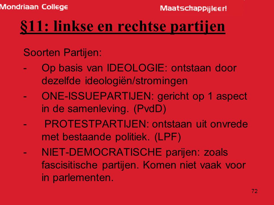 72 §11: linkse en rechtse partijen Soorten Partijen: -Op basis van IDEOLOGIE: ontstaan door dezelfde ideologiën/stromingen -ONE-ISSUEPARTIJEN: gericht op 1 aspect in de samenleving.