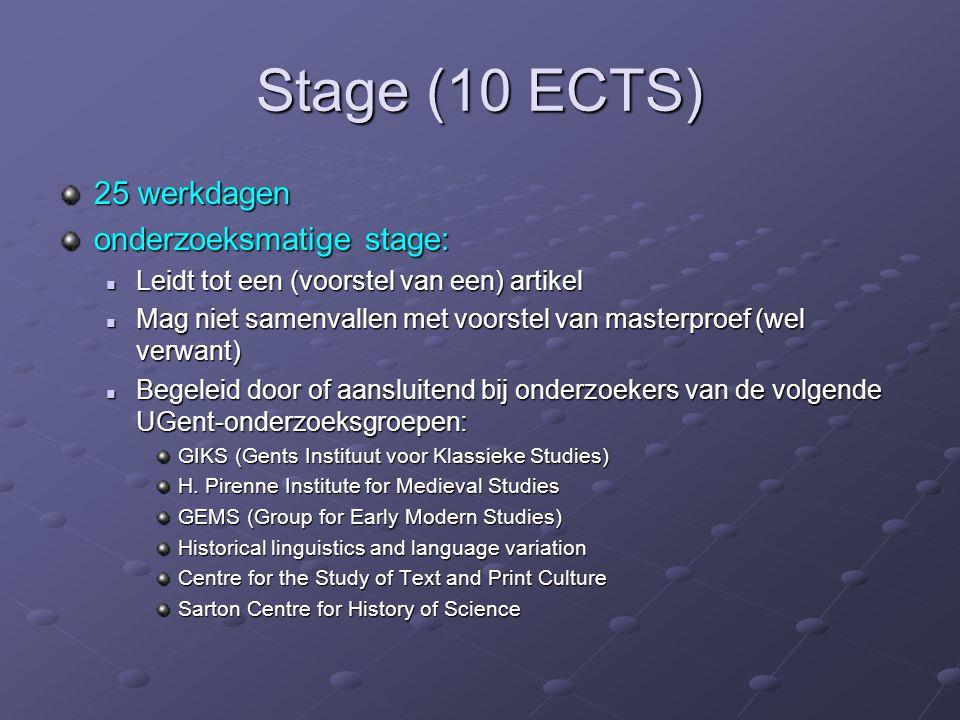 Stage (10 ECTS) 25 werkdagen onderzoeksmatige stage: Leidt tot een (voorstel van een) artikel Leidt tot een (voorstel van een) artikel Mag niet samenvallen met voorstel van masterproef (wel verwant) Mag niet samenvallen met voorstel van masterproef (wel verwant) Begeleid door of aansluitend bij onderzoekers van de volgende UGent-onderzoeksgroepen: Begeleid door of aansluitend bij onderzoekers van de volgende UGent-onderzoeksgroepen: GIKS (Gents Instituut voor Klassieke Studies) H.
