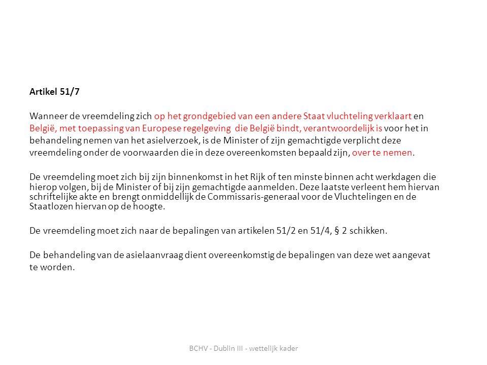 Artikel 51/7 Wanneer de vreemdeling zich op het grondgebied van een andere Staat vluchteling verklaart en België, met toepassing van Europese regelgeving die België bindt, verantwoordelijk is voor het in behandeling nemen van het asielverzoek, is de Minister of zijn gemachtigde verplicht deze vreemdeling onder de voorwaarden die in deze overeenkomsten bepaald zijn, over te nemen.