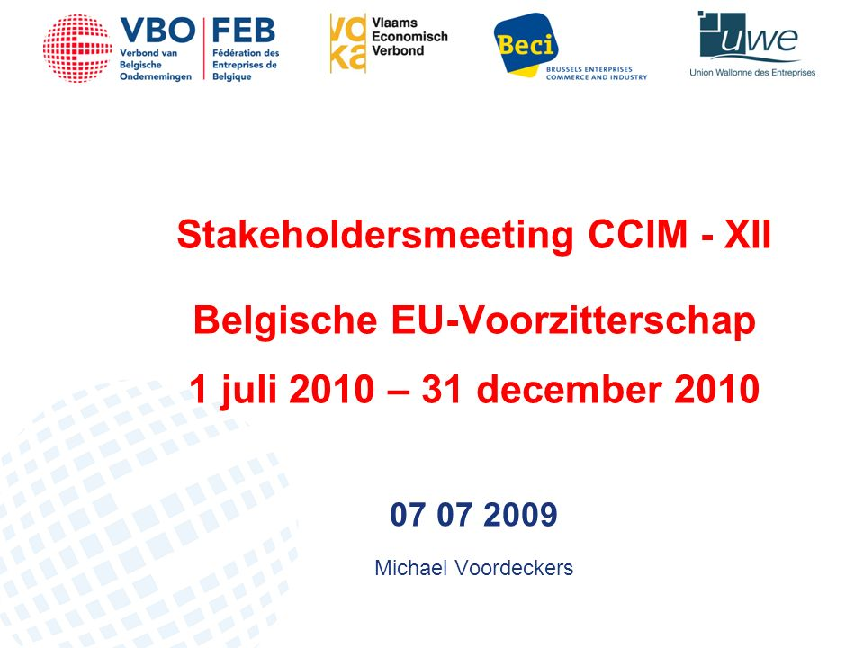 Stakeholdersmeeting CCIM - XII Belgische EU-Voorzitterschap 1 juli 2010 – 31 december 2010 07 07 2009 Michael Voordeckers