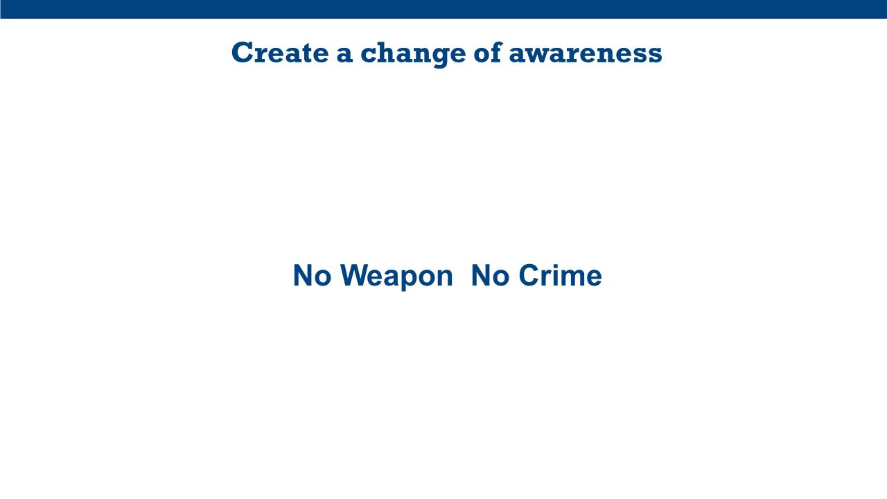 Create a change of awareness No Weapon No Crime
