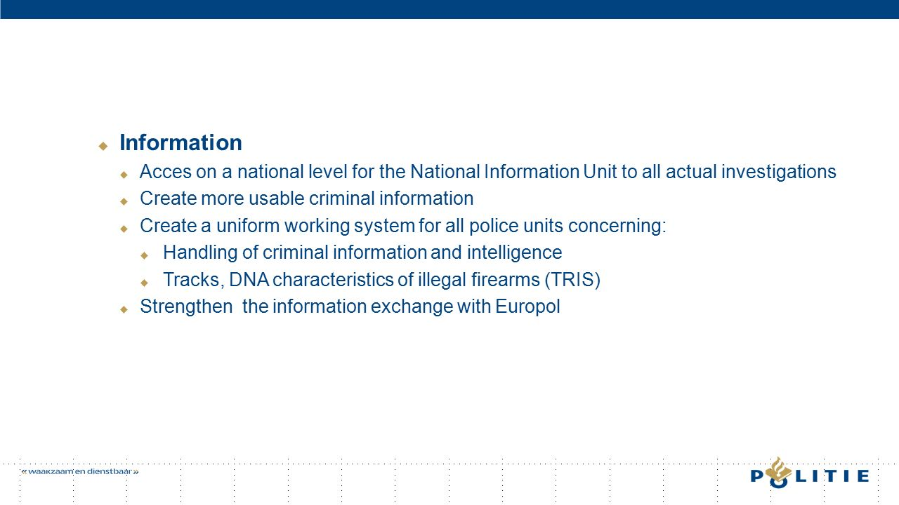  Information  Acces on a national level for the National Information Unit to all actual investigations  Create more usable criminal information  Create a uniform working system for all police units concerning:  Handling of criminal information and intelligence  Tracks, DNA characteristics of illegal firearms (TRIS)  Strengthen the information exchange with Europol