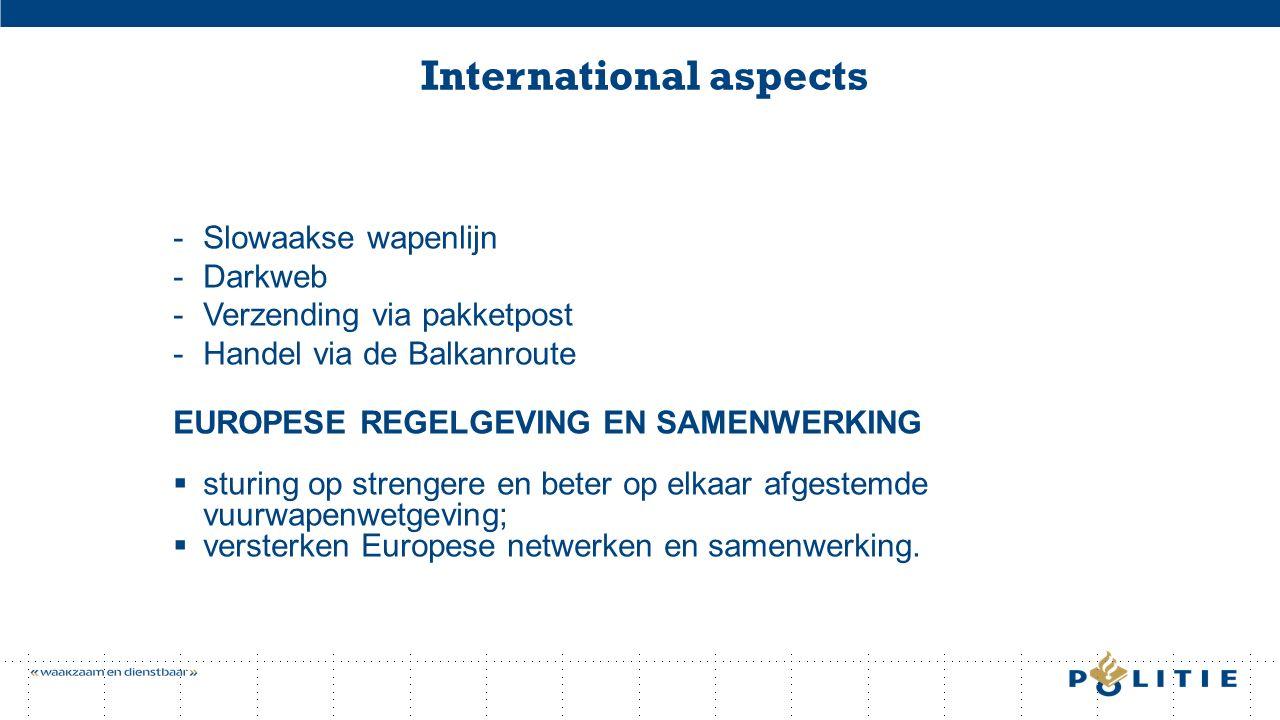 International aspects -Slowaakse wapenlijn -Darkweb -Verzending via pakketpost -Handel via de Balkanroute EUROPESE REGELGEVING EN SAMENWERKING  sturing op strengere en beter op elkaar afgestemde vuurwapenwetgeving;  versterken Europese netwerken en samenwerking.