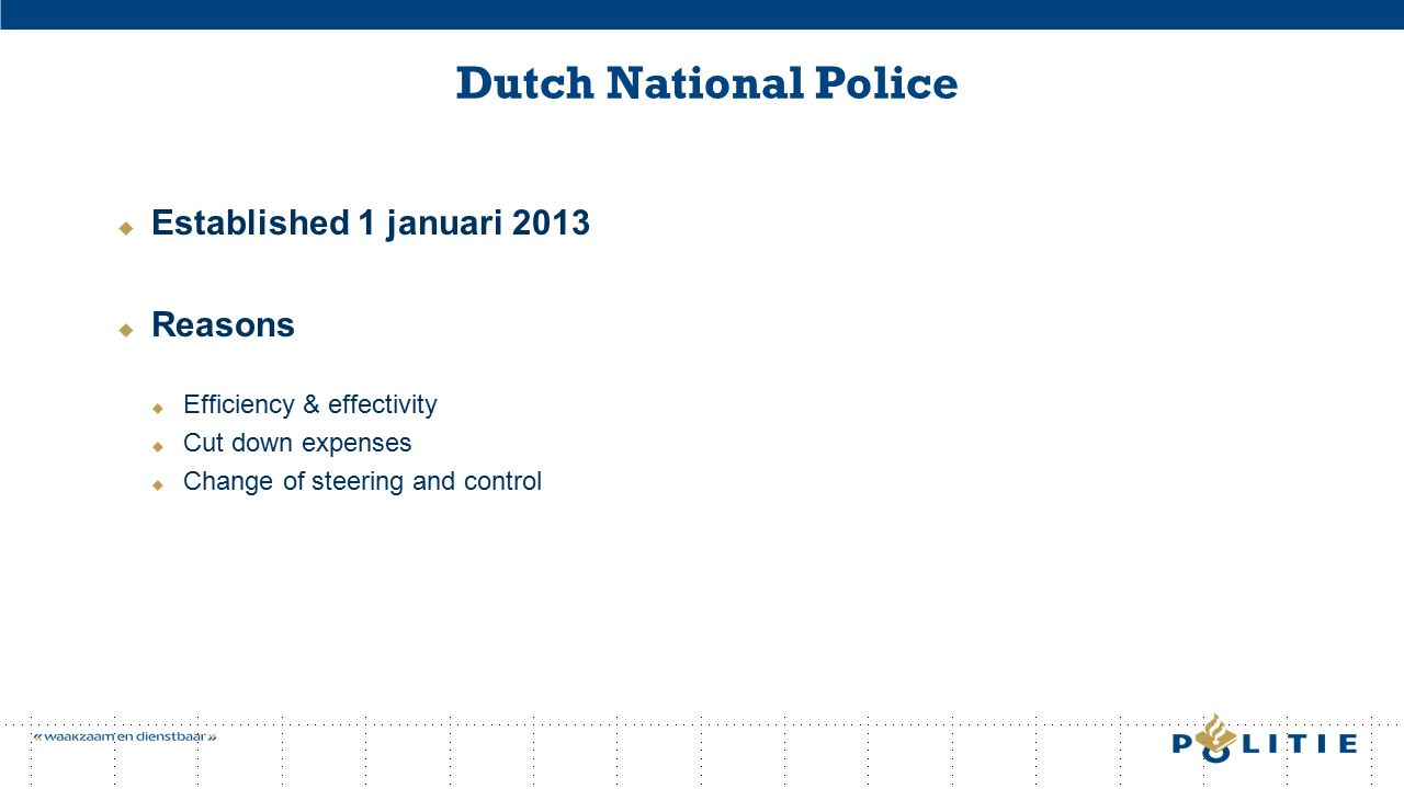 Dutch National Police  Established 1 januari 2013  Reasons  Efficiency & effectivity  Cut down expenses  Change of steering and control