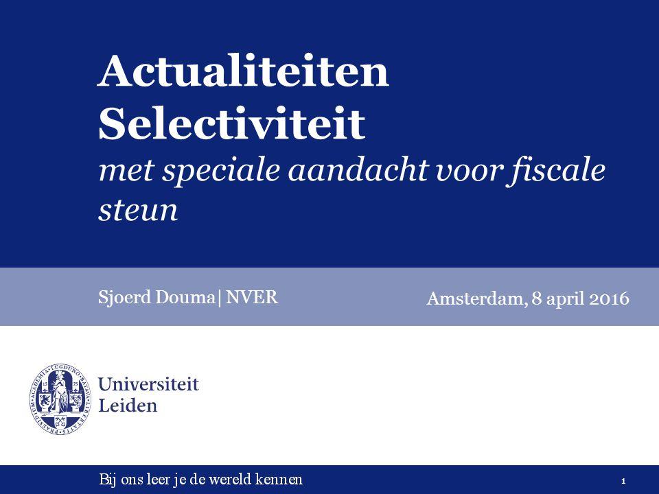 1 Actualiteiten Selectiviteit met speciale aandacht voor fiscale steun Sjoerd Douma| NVER Amsterdam, 8 april 2016