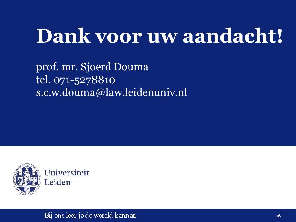 16 Dank voor uw aandacht! prof. mr. Sjoerd Douma tel. 071-5278810 s.c.w.douma@law.leidenuniv.nl