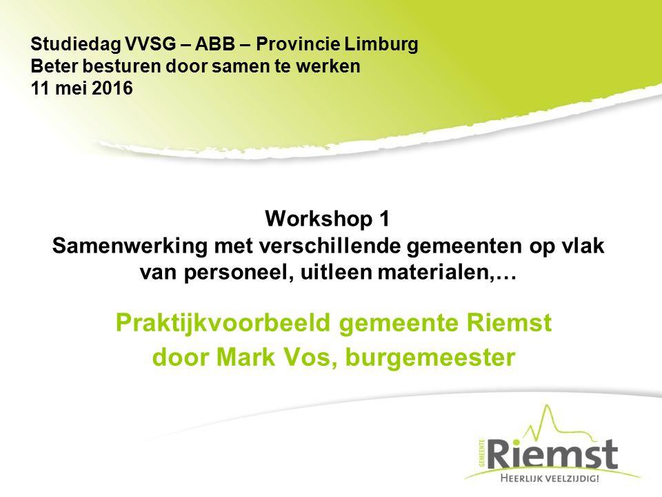 Praktijkvoorbeeld gemeente Riemst door Mark Vos, burgemeester Studiedag VVSG – ABB – Provincie Limburg Beter besturen door samen te werken 11 mei 2016