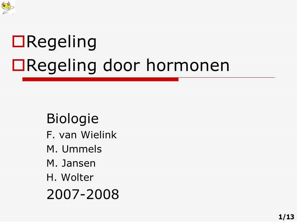 Biologie F. van Wielink M. Ummels M. Jansen H. Wolter 2007-2008  Regeling  Regeling door hormonen 1/13