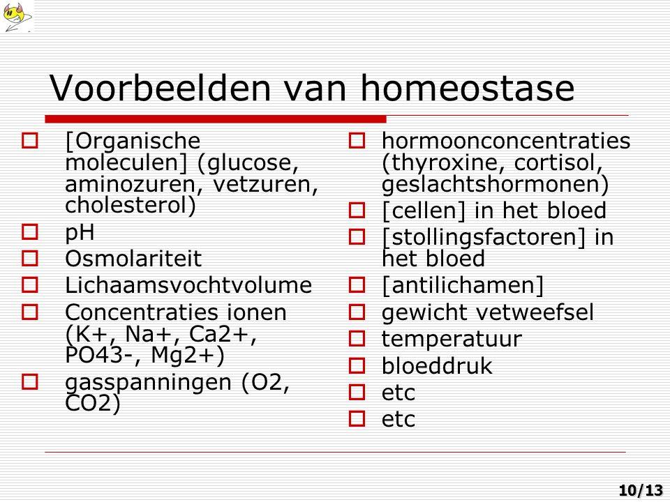 Voorbeelden van homeostase  [Organische moleculen] (glucose, aminozuren, vetzuren, cholesterol)  pH  Osmolariteit  Lichaamsvochtvolume  Concentraties ionen (K+, Na+, Ca2+, PO43-, Mg2+)  gasspanningen (O2, CO2)  hormoonconcentraties (thyroxine, cortisol, geslachtshormonen)  [cellen] in het bloed  [stollingsfactoren] in het bloed  [antilichamen]  gewicht vetweefsel  temperatuur  bloeddruk  etc 10/13