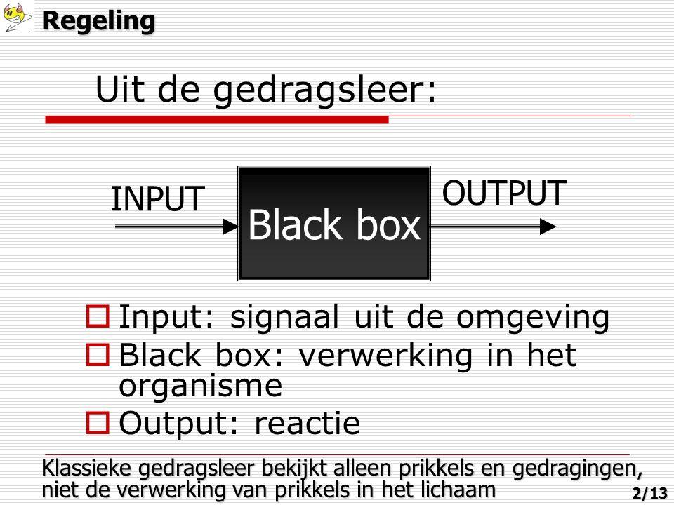 Uit de gedragsleer:  Input: signaal uit de omgeving  Black box: verwerking in het organisme  Output: reactie Black box INPUT OUTPUT Klassieke gedragsleer bekijkt alleen prikkels en gedragingen, niet de verwerking van prikkels in het lichaam Regeling2/13