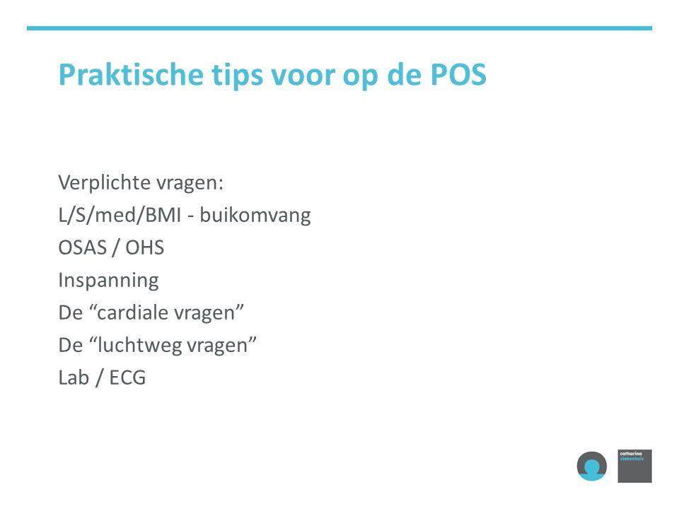 Praktische tips voor op de POS Verplichte vragen: L/S/med/BMI - buikomvang OSAS / OHS Inspanning De cardiale vragen De luchtweg vragen Lab / ECG