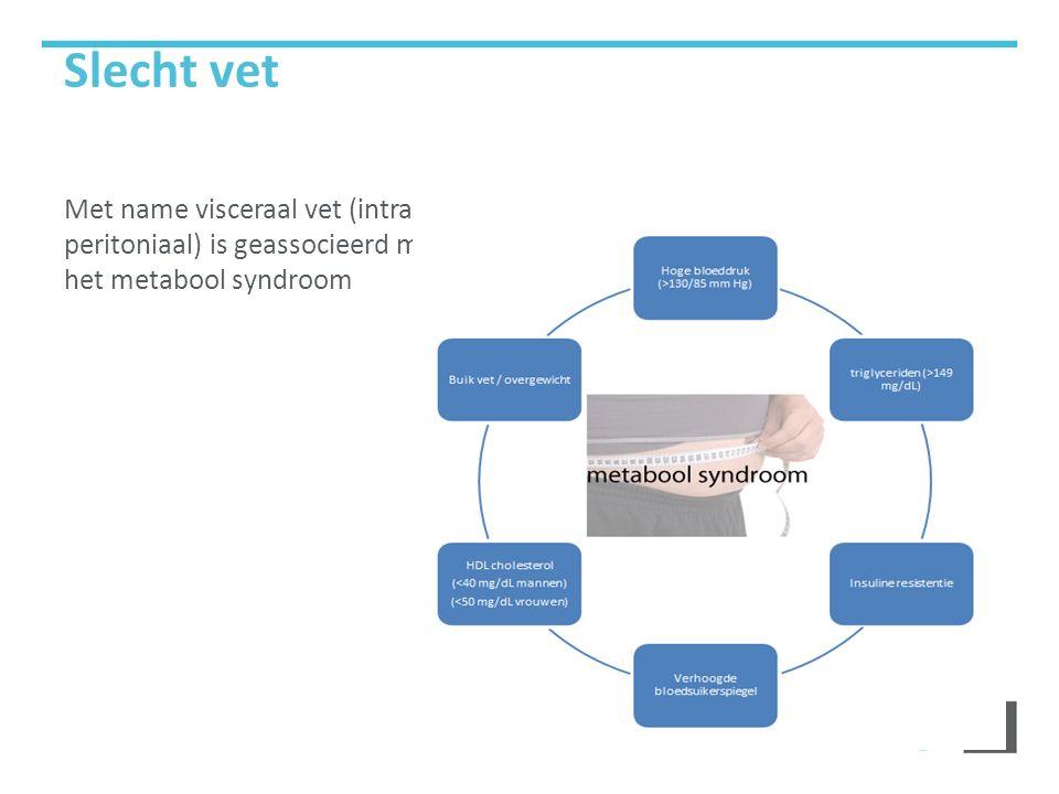 Slecht vet Met name visceraal vet (intra peritoniaal) is geassocieerd met het metabool syndroom