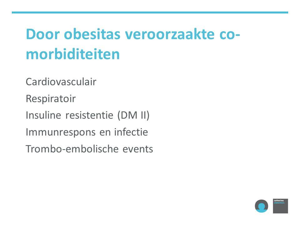 Door obesitas veroorzaakte co- morbiditeiten Cardiovasculair Respiratoir Insuline resistentie (DM II) Immunrespons en infectie Trombo-embolische events