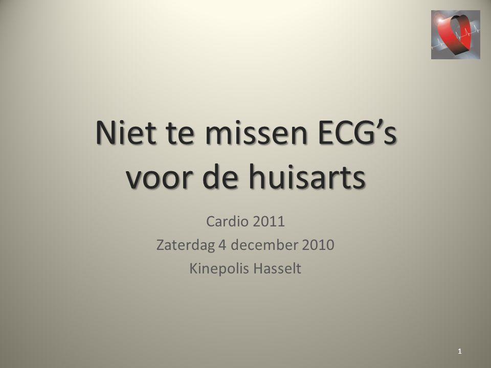 Niet te missen ECG's voor de huisarts Cardio 2011 Zaterdag 4 december 2010 Kinepolis Hasselt 1