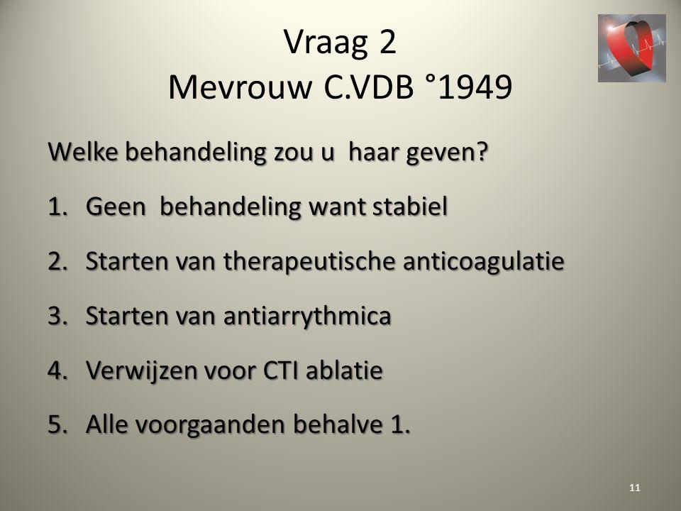 Vraag 2 Mevrouw C.VDB °1949 Welke behandeling zou u haar geven? 1.Geen behandeling want stabiel 2.Starten van therapeutische anticoagulatie 3.Starten