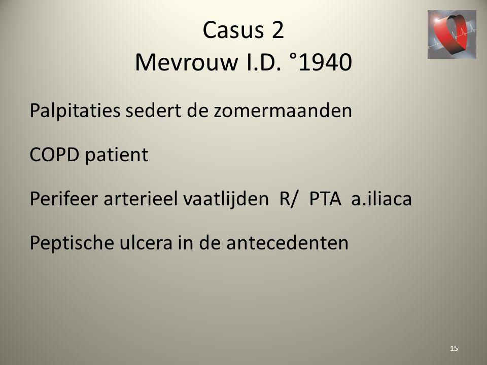 Casus 2 Mevrouw I.D. °1940 Palpitaties sedert de zomermaanden COPD patient Perifeer arterieel vaatlijden R/ PTA a.iliaca Peptische ulcera in de antece