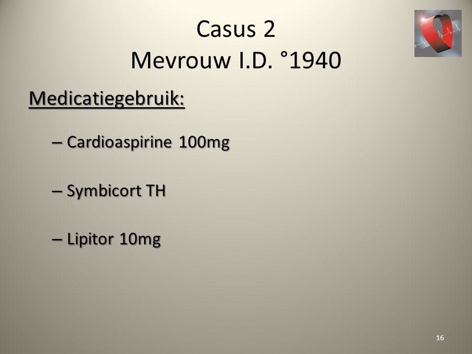 Casus 2 Mevrouw I.D. °1940 Medicatiegebruik: – Cardioaspirine 100mg – Symbicort TH – Lipitor 10mg 16
