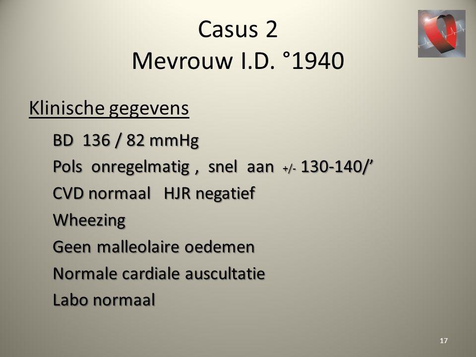 Casus 2 Mevrouw I.D. °1940 Klinische gegevens BD 136 / 82 mmHg Pols onregelmatig, snel aan +/- 130-140/' CVD normaal HJR negatief Wheezing Geen malleo