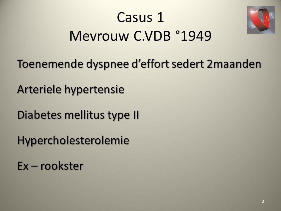 Casus 1 Mevrouw C.VDB °1949 Toenemende dyspnee d'effort sedert 2maanden Arteriele hypertensie Diabetes mellitus type II Hypercholesterolemie Ex – rook
