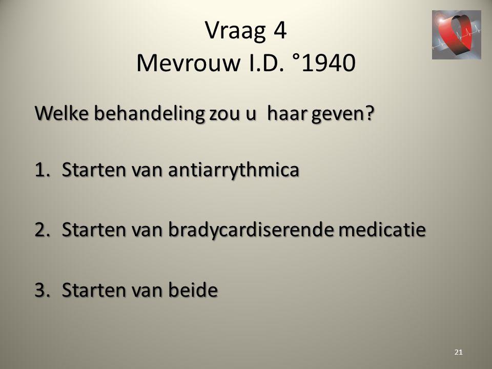 Vraag 4 Mevrouw I.D. °1940 Welke behandeling zou u haar geven? 1.Starten van antiarrythmica 2.Starten van bradycardiserende medicatie 3.Starten van be