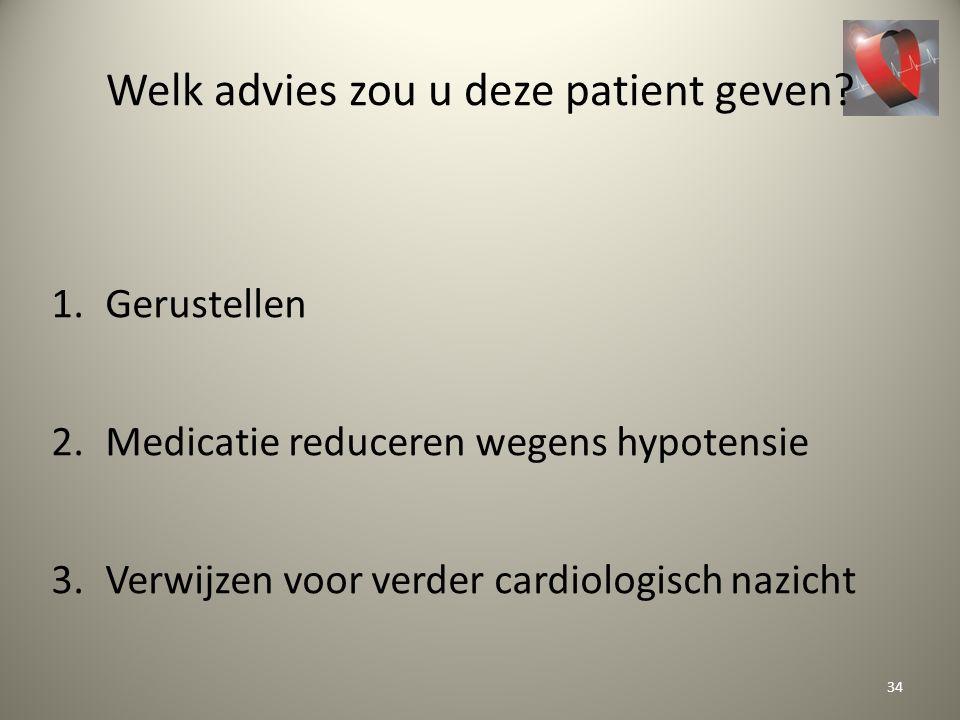 Welk advies zou u deze patient geven? 1.Gerustellen 2.Medicatie reduceren wegens hypotensie 3.Verwijzen voor verder cardiologisch nazicht 34