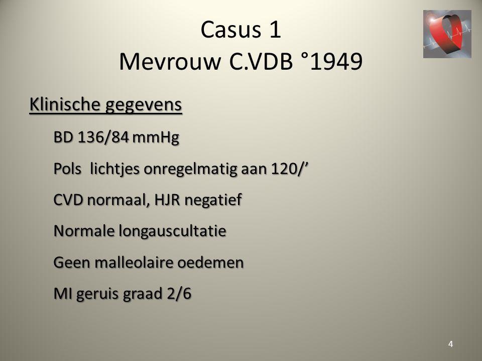 Casus 1 Mevrouw C.VDB °1949 Klinische gegevens BD 136/84 mmHg Pols lichtjes onregelmatig aan 120/' CVD normaal, HJR negatief Normale longauscultatie G
