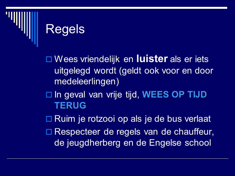 Regels  Wees vriendelijk en luister als er iets uitgelegd wordt (geldt ook voor en door medeleerlingen) WEES OP TIJD TERUG  In geval van vrije tijd, WEES OP TIJD TERUG  Ruim je rotzooi op als je de bus verlaat  Respecteer de regels van de chauffeur, de jeugdherberg en de Engelse school