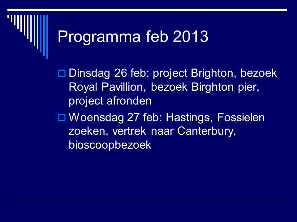 Programma feb 2013  Dinsdag 26 feb: project Brighton, bezoek Royal Pavillion, bezoek Birghton pier, project afronden  Woensdag 27 feb: Hastings, Fossielen zoeken, vertrek naar Canterbury, bioscoopbezoek