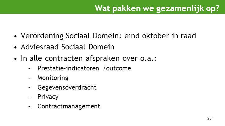 25 Verordening Sociaal Domein: eind oktober in raad Adviesraad Sociaal Domein In alle contracten afspraken over o.a.: –Prestatie-indicatoren /outcome