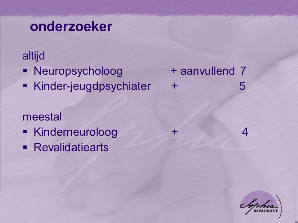 onderzoeker altijd  Neuropsycholoog + aanvullend 7  Kinder-jeugdpsychiater + 5 meestal  Kinderneuroloog+ 4  Revalidatiearts