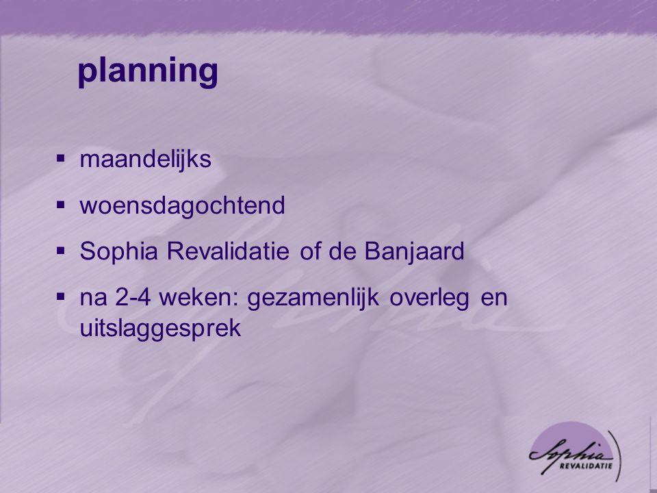 planning  maandelijks  woensdagochtend  Sophia Revalidatie of de Banjaard  na 2-4 weken: gezamenlijk overleg en uitslaggesprek