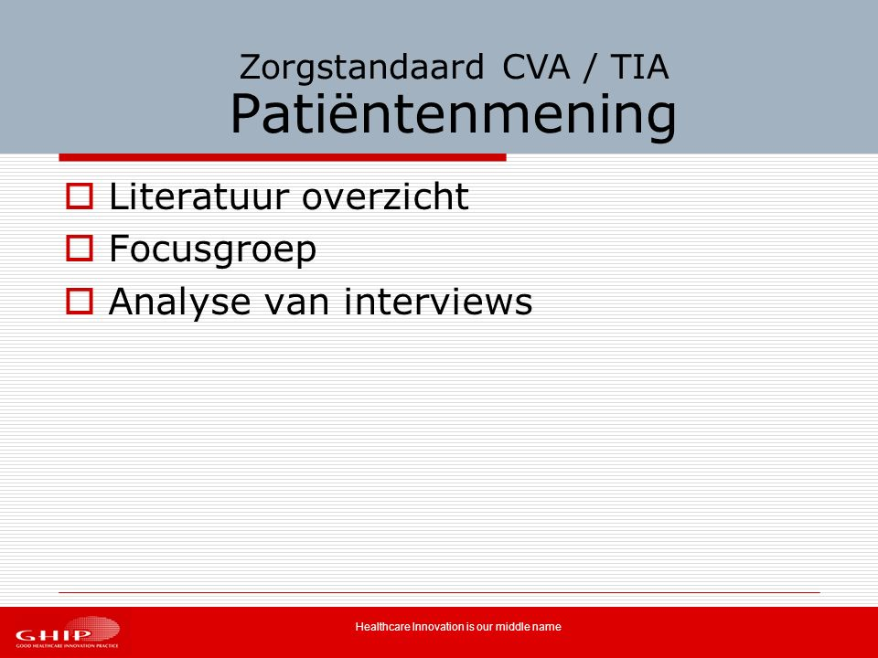 Healthcare Innovation is our middle name Zorgstandaard CVA / TIA Patiëntenmening  Literatuur overzicht  Focusgroep  Analyse van interviews