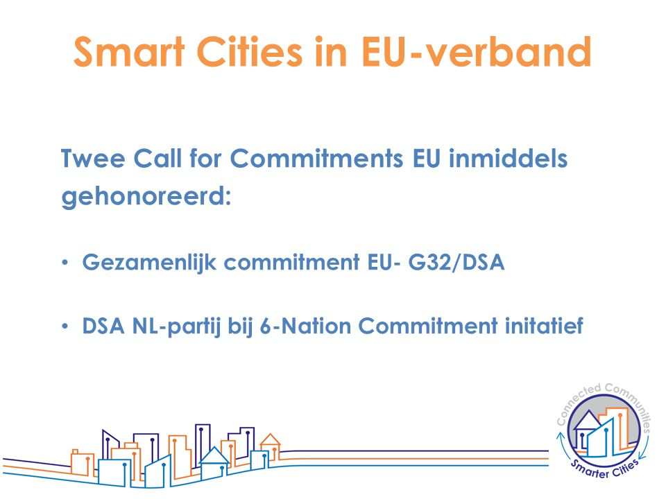 Smart Cities in EU-verband Twee Call for Commitments EU inmiddels gehonoreerd: Gezamenlijk commitment EU- G32/DSA DSA NL-partij bij 6-Nation Commitmen