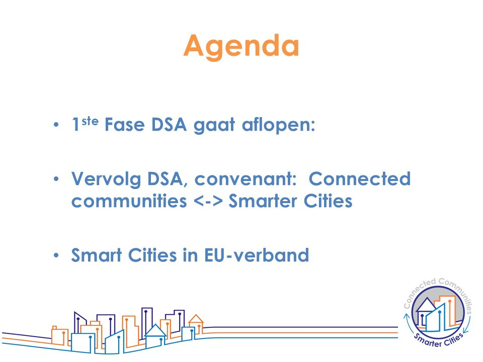 Agenda 1 ste Fase DSA gaat aflopen: Vervolg DSA, convenant: Connected communities Smarter Cities Smart Cities in EU-verband