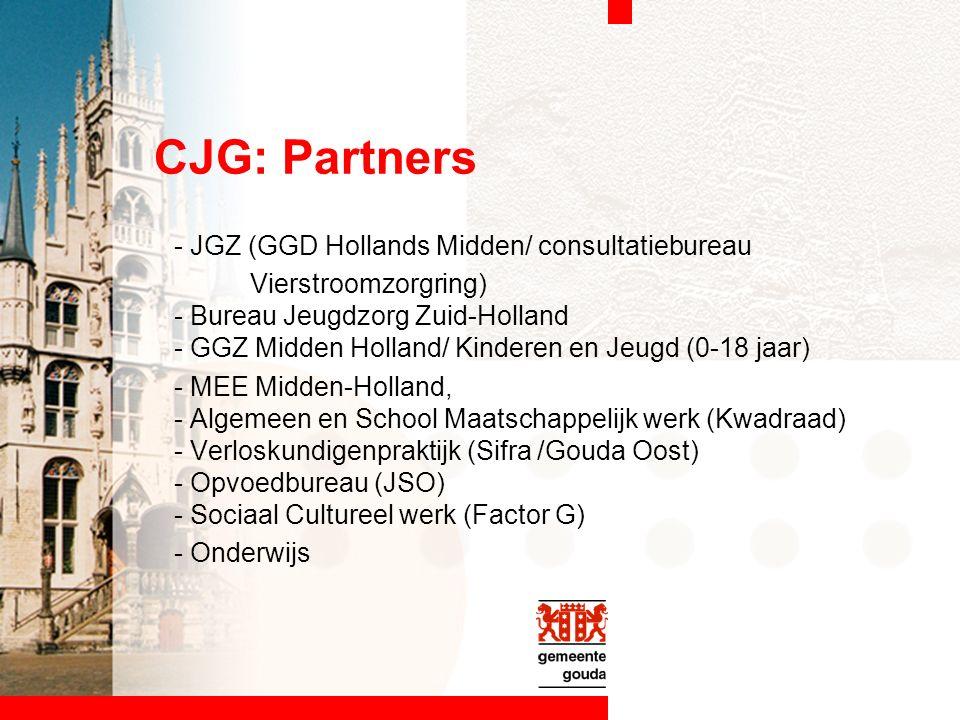 CJG: Partners - JGZ (GGD Hollands Midden/ consultatiebureau Vierstroomzorgring) - Bureau Jeugdzorg Zuid-Holland - GGZ Midden Holland/ Kinderen en Jeugd (0-18 jaar) - MEE Midden-Holland, - Algemeen en School Maatschappelijk werk (Kwadraad) - Verloskundigenpraktijk (Sifra /Gouda Oost) - Opvoedbureau (JSO) - Sociaal Cultureel werk (Factor G) - Onderwijs