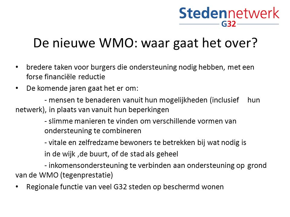 De nieuwe WMO: waar gaat het over? bredere taken voor burgers die ondersteuning nodig hebben, met een forse financiële reductie De komende jaren gaat