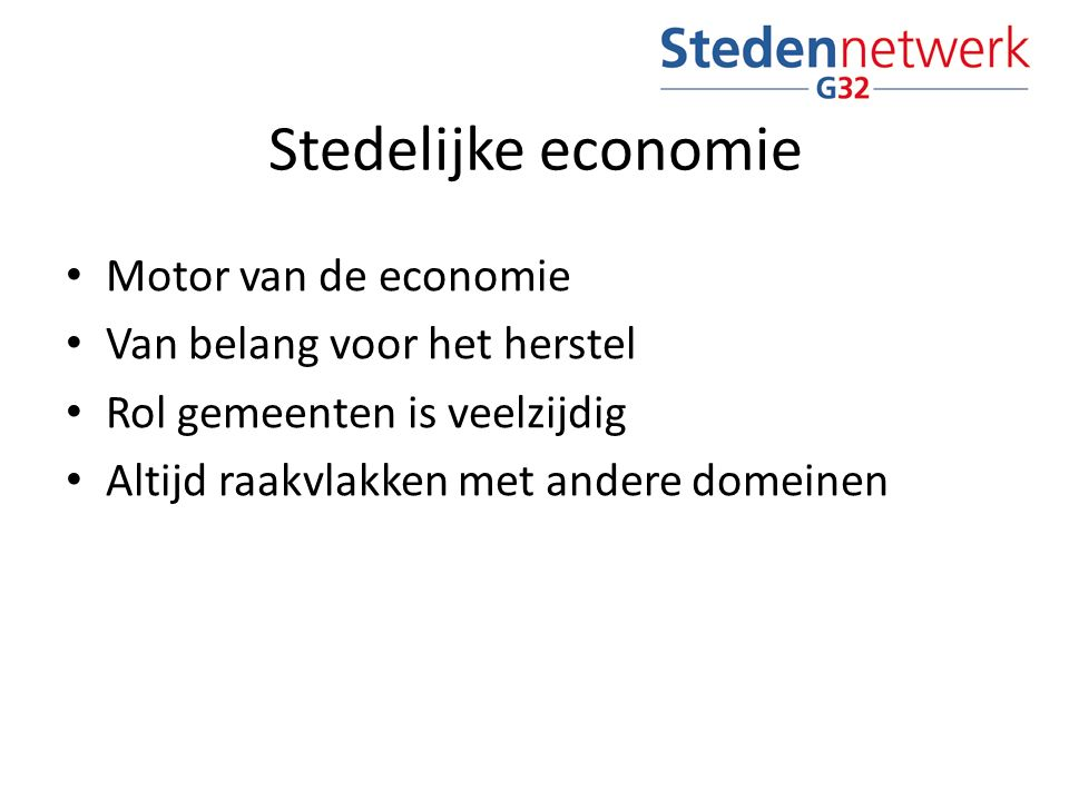 Stedelijke economie Motor van de economie Van belang voor het herstel Rol gemeenten is veelzijdig Altijd raakvlakken met andere domeinen