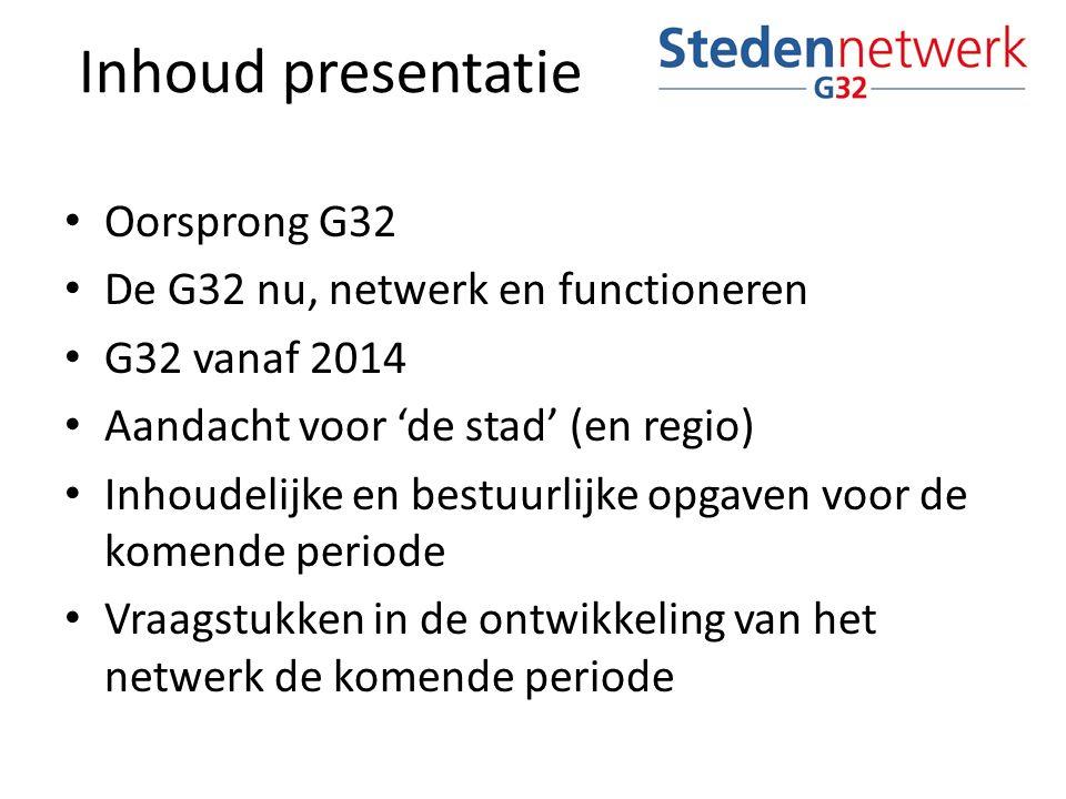 Oorsprong G32 De G32 nu, netwerk en functioneren G32 vanaf 2014 Aandacht voor 'de stad' (en regio) Inhoudelijke en bestuurlijke opgaven voor de komende periode Vraagstukken in de ontwikkeling van het netwerk de komende periode Inhoud presentatie