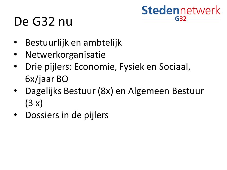 De G32 nu Bestuurlijk en ambtelijk Netwerkorganisatie Drie pijlers: Economie, Fysiek en Sociaal, 6x/jaar BO Dagelijks Bestuur (8x) en Algemeen Bestuur (3 x) Dossiers in de pijlers