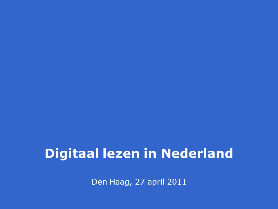 Den Haag, 27 april 2011 Digitaal lezen in Nederland