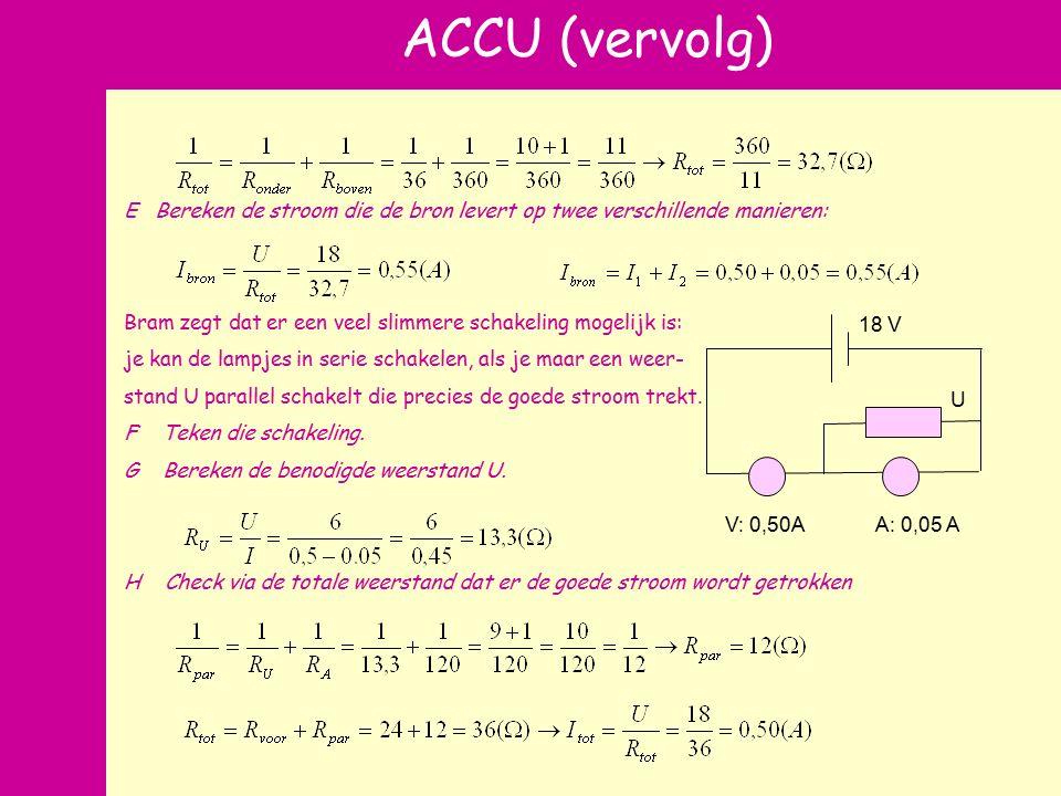 n ACCU (vervolg) V: 0,50AA: 0,05 A U 18 V E Bereken de stroom die de bron levert op twee verschillende manieren: Bram zegt dat er een veel slimmere schakeling mogelijk is: je kan de lampjes in serie schakelen, als je maar een weer- stand U parallel schakelt die precies de goede stroom trekt.
