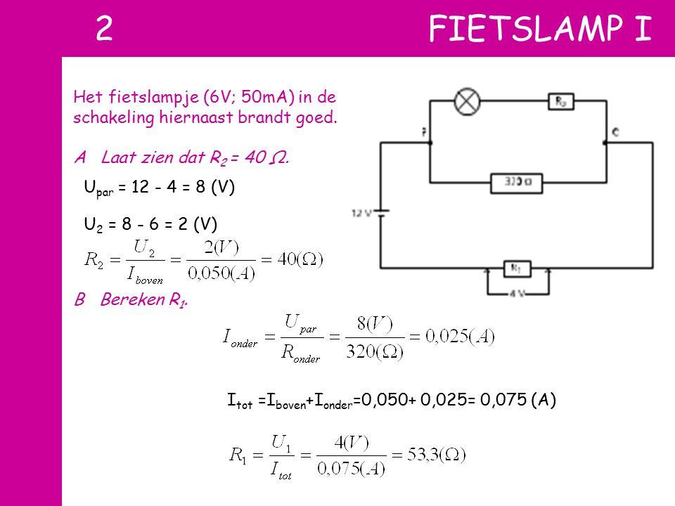 2 FIETSLAMP I Het fietslampje (6V; 50mA) in de schakeling hiernaast brandt goed. A Laat zien dat R 2 = 40 Ω. B Bereken R 1. U par = 12 - 4 = 8 (V) U 2