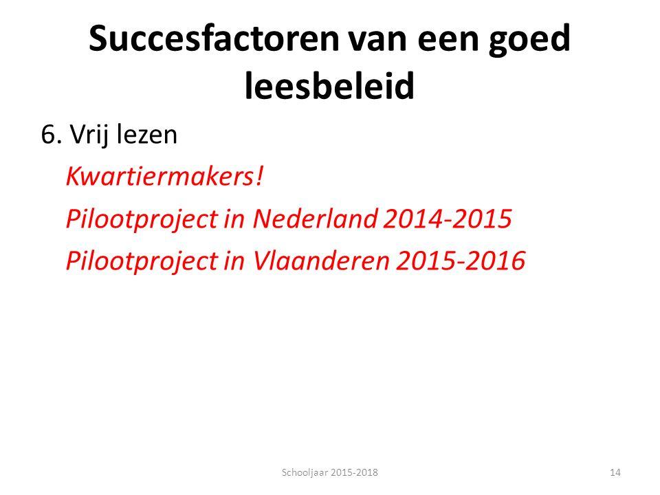 Succesfactoren van een goed leesbeleid 6. Vrij lezen Kwartiermakers! Pilootproject in Nederland 2014-2015 Pilootproject in Vlaanderen 2015-2016 14Scho