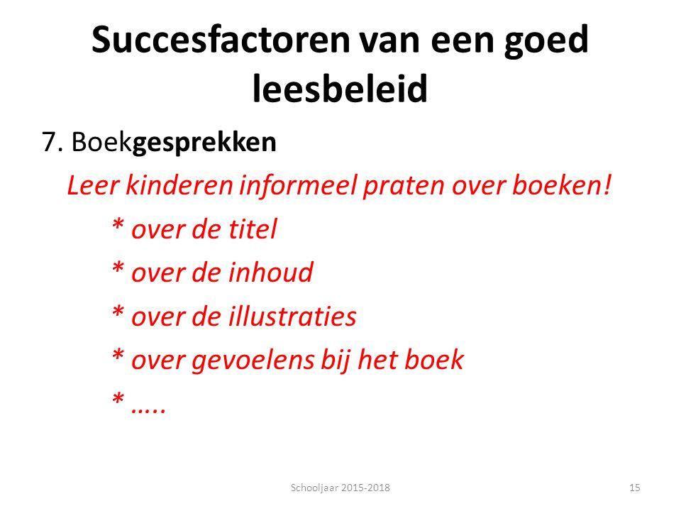 Succesfactoren van een goed leesbeleid 7. Boekgesprekken Leer kinderen informeel praten over boeken! * over de titel * over de inhoud * over de illust