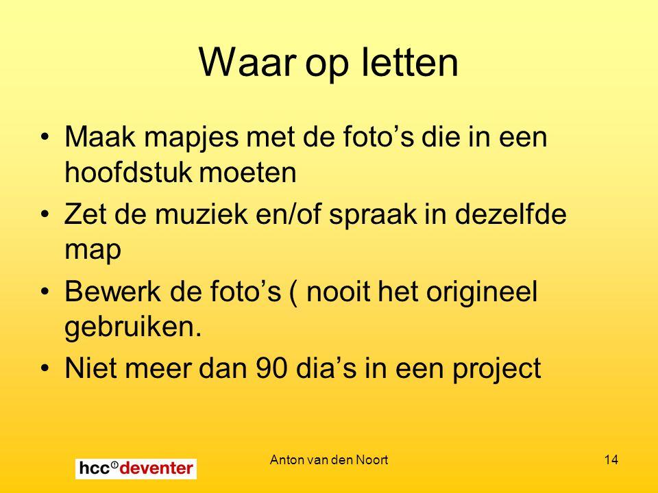 Anton van den Noort14 Waar op letten Maak mapjes met de foto's die in een hoofdstuk moeten Zet de muziek en/of spraak in dezelfde map Bewerk de foto's ( nooit het origineel gebruiken.