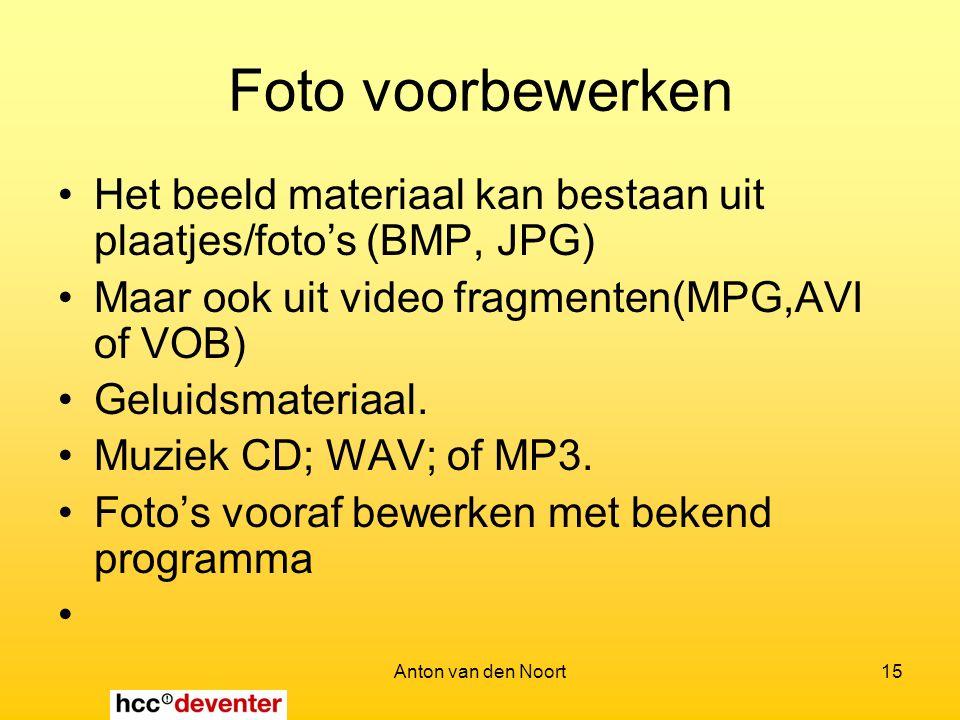 Anton van den Noort15 Foto voorbewerken Het beeld materiaal kan bestaan uit plaatjes/foto's (BMP, JPG) Maar ook uit video fragmenten(MPG,AVI of VOB) Geluidsmateriaal.